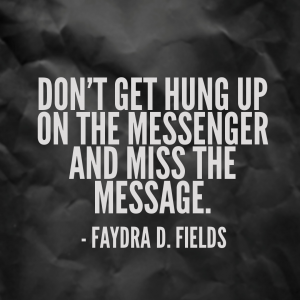 Maximum Axioms for Mental Acuity: Don't get hung up on the messenger and miss the message. - Faydra D. Fields