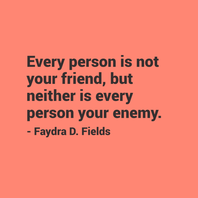 Maximum Axioms For Mental Acuity: Every Person Is Not Your Friend, But Neither Is Every Person Your Enemy. - Faydra D. Fields