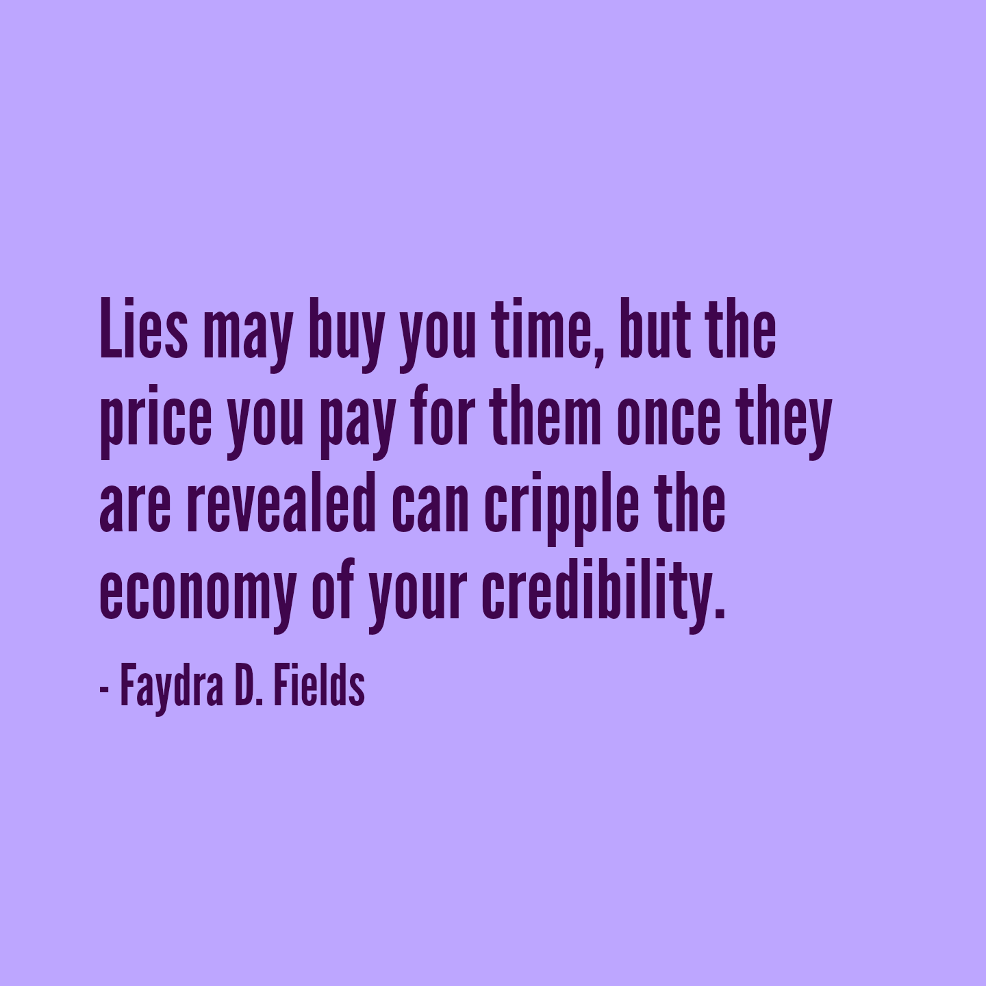 Maximum Axioms For Mental Acuity: Lies May Buy You Time, But The Price You Pay For Them Once They Are Revealed Can Cripple The Economy Of Your Credibility. - Faydra D. Fields
