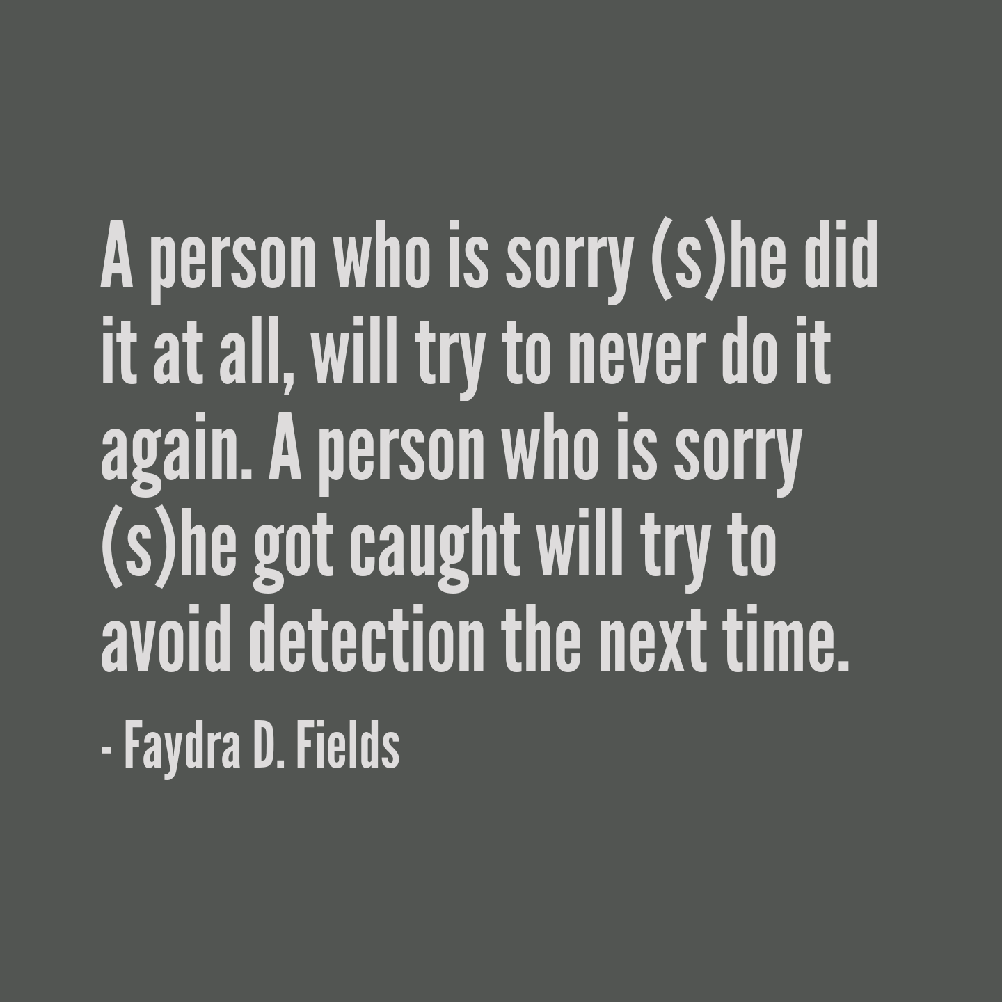 Maximum Axioms For Mental Acuity: A Person Who Is Sorry (s)he Did It At All, Will Try To Never Do It Again. A Person Who Is Sorry (s)he Got Caught Will Try To Avoid Detection The Next Time. - Faydra D. Fields