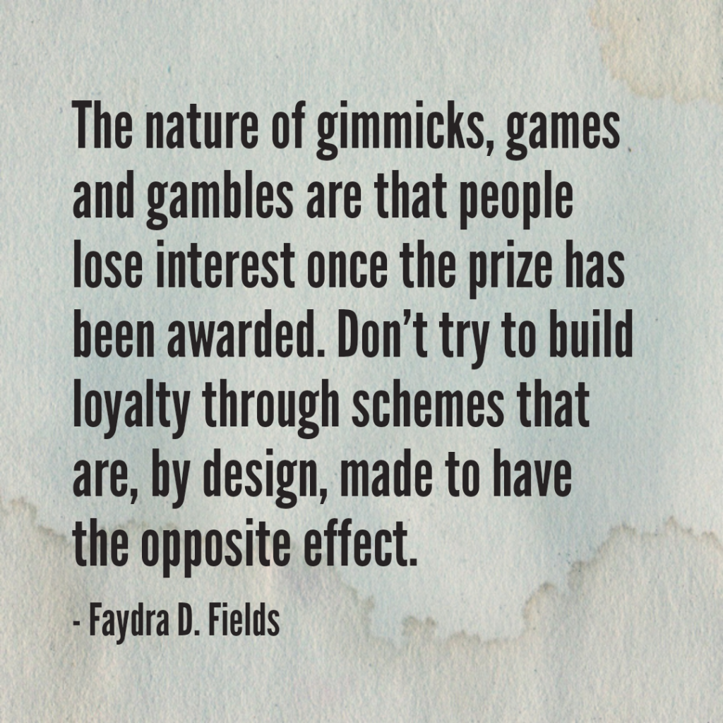 Maximum Axioms for Mental Acuity: The nature of gimmicks, games and gambles are that people lose interest once the prize has been awarded. Do not try to build loyalty through schemes that are, by design, made to have the opposite effect. - Faydra D. Fields