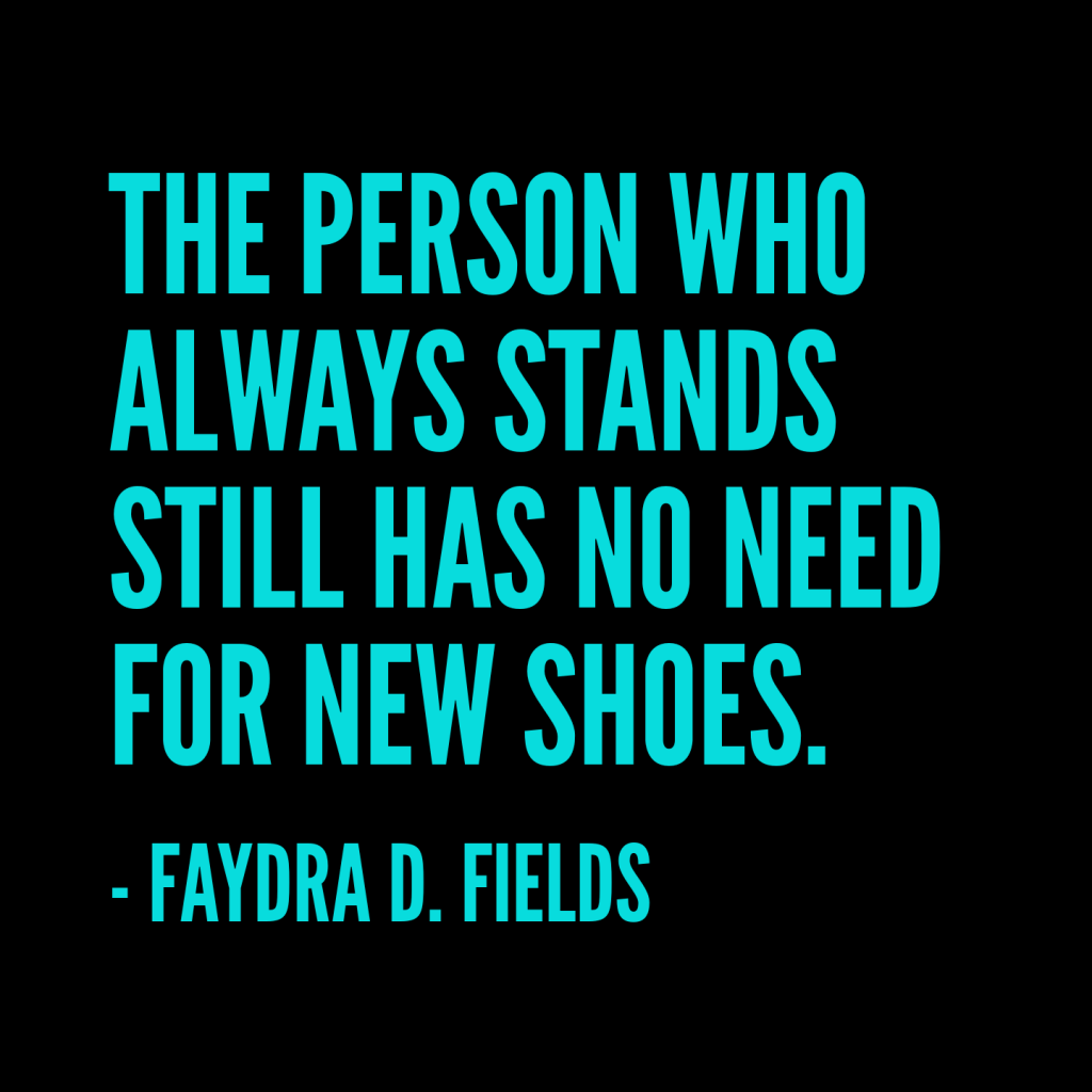 Maximum Axioms for Mental Acuity: The person who always stands still has no need for new shoes. - Faydra D. Fields