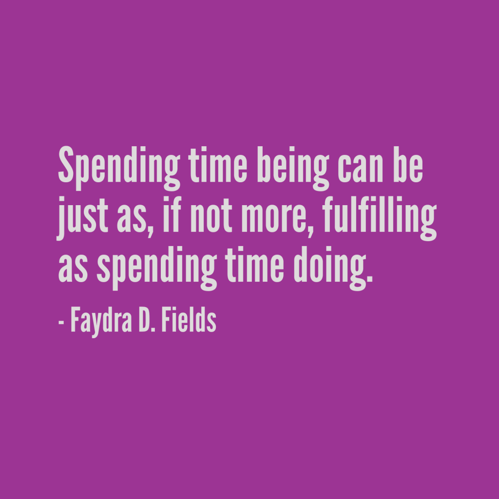 Maximum Axioms for Mental Acuity: Spending time being can be just as, if not more, fulfilling as spending time doing. - Faydra D. Fields