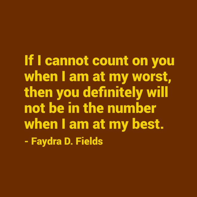 Maximum Axioms For Mental Acuity: If I Cannot Count On You When I Am At My Worst, Then You Definitely Will Not Be In The Number When I Am At My Best. - Faydra D. Fields