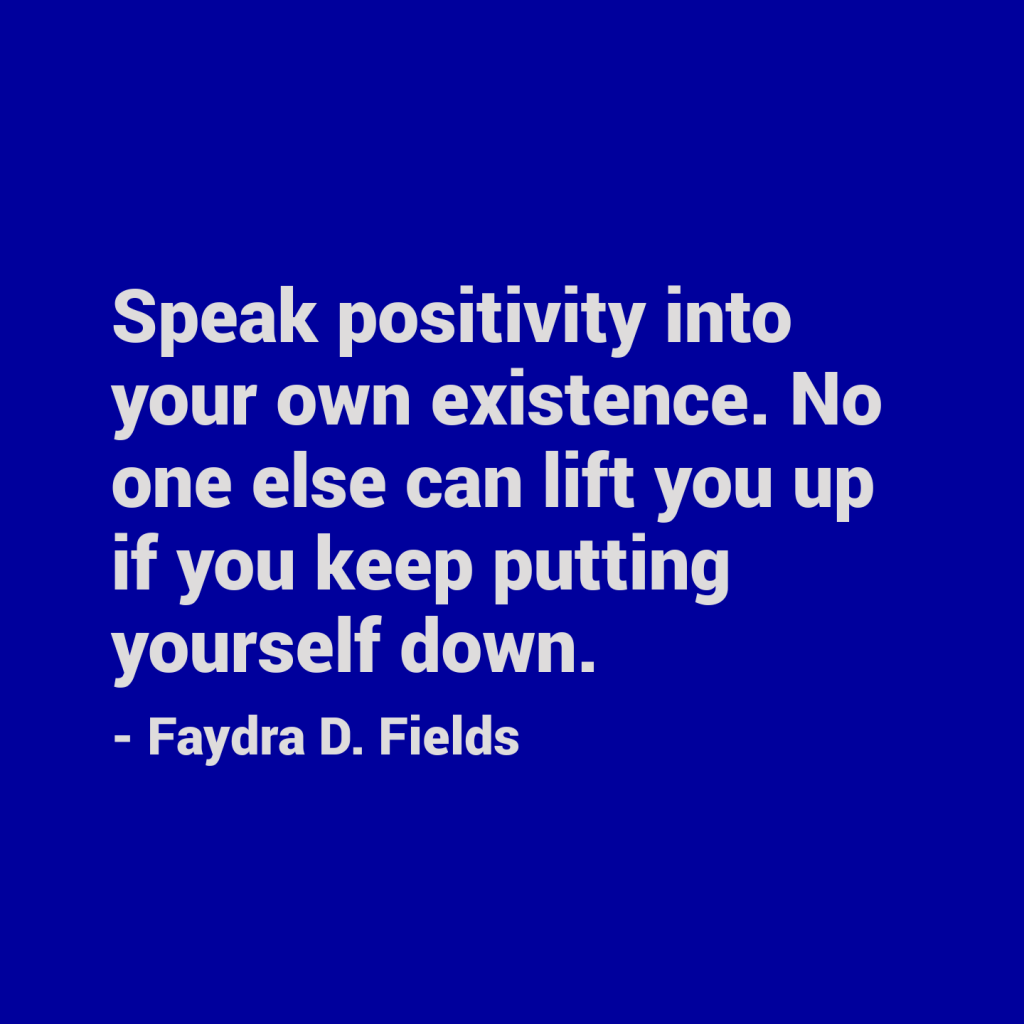 Maximum Axioms for Mental Acuity: Speak positivity into your own existence. No one else can lift you up if you keep putting yourself down. - Faydra D. Fields