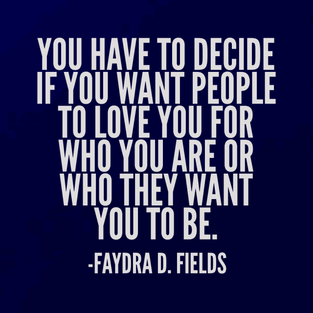 Maximum Axioms for Mental Acuity: You have to decide if you want people to love you for who you are or who they want you to be. - Faydra D. Fields