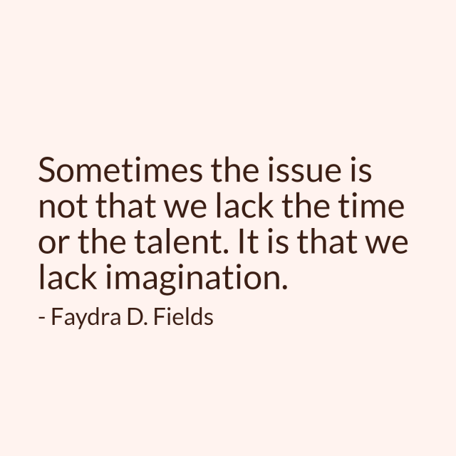 Maximum Axioms For Mental Acuity: Sometimes The Issue Is Not That We Lack The Time Or The Talent. It Is That We Lack Imagination. - Faydra D. Fields