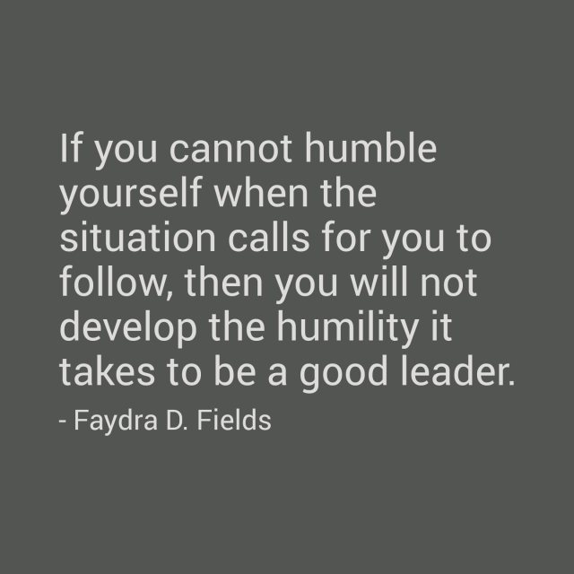 Maximum Axioms For Mental Acuity: If You Cannot Humble Yourself When The Situation Calls For You To Follow, Then You Will Not Develop The Humility It Takes To Be A Good Leader. - Faydra D. Fields