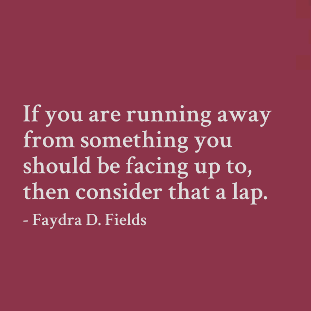 Maximum Axioms for Mental Acuity: If you are running away from something you should be facing up to, then consider that a lap. - Faydra D. Fields