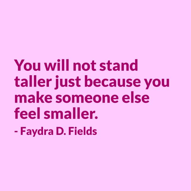 Maximum Axioms for Mental Acuity: You will not stand taller just because you make someone else feel smaller. - Faydra D. Fields