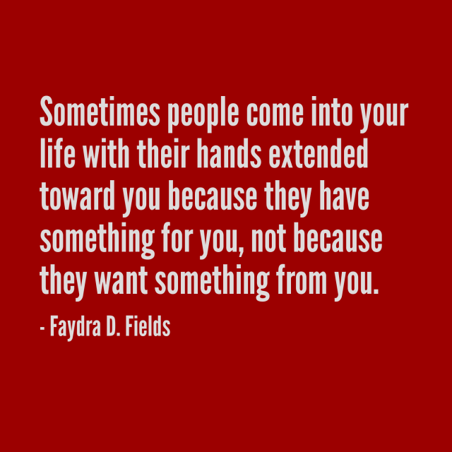 Maximum Axioms For Mental Acuity: Sometimes People Come Into Your Life With Their Hands Extended Toward You Because They Have Something For You, Not Because They Want Something From You. - Faydra D. Fields