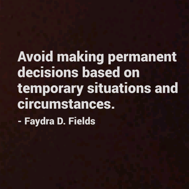 Maximum Axioms for Mental Acuity: Avoid making permanent decisions based on temporary situations and circumstances. - Faydra D. Fields