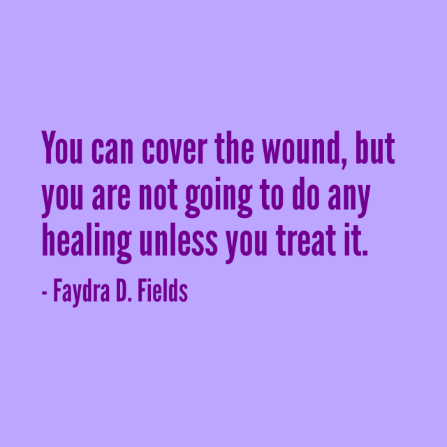 Maximum Axioms For Mental Acuity: You Can Cover The Wound, But You Are Not Going To Do Any Healing Unless You Treat It. - Faydra D. Fields