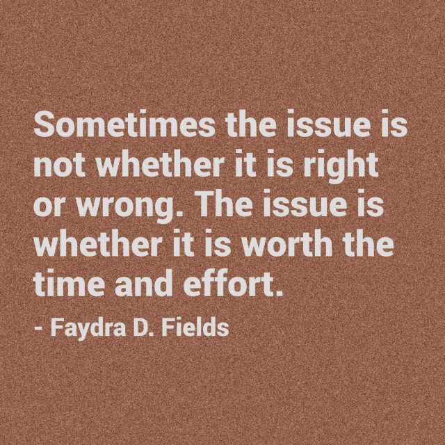 Maximum Axioms For Mental Acuity: Sometimes The Issue Is Not Whether It Is Right Or Wrong. The Issue Is Whether It Is Worth The Time And Effort. - Faydra D. Fields