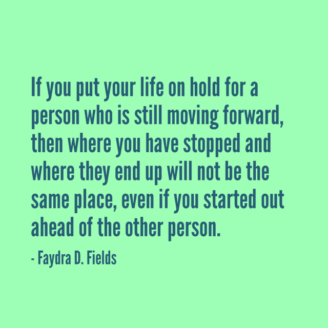 Maximum Axioms For Mental Acuity: If You Put Your Life On Hold For A Person Who Is Still Moving Forward, Then Where You Have Stopped And Where They End Up Will Not Be The Same, Even If You Started Out Ahead Of The Other Person. - Faydra D. Fields