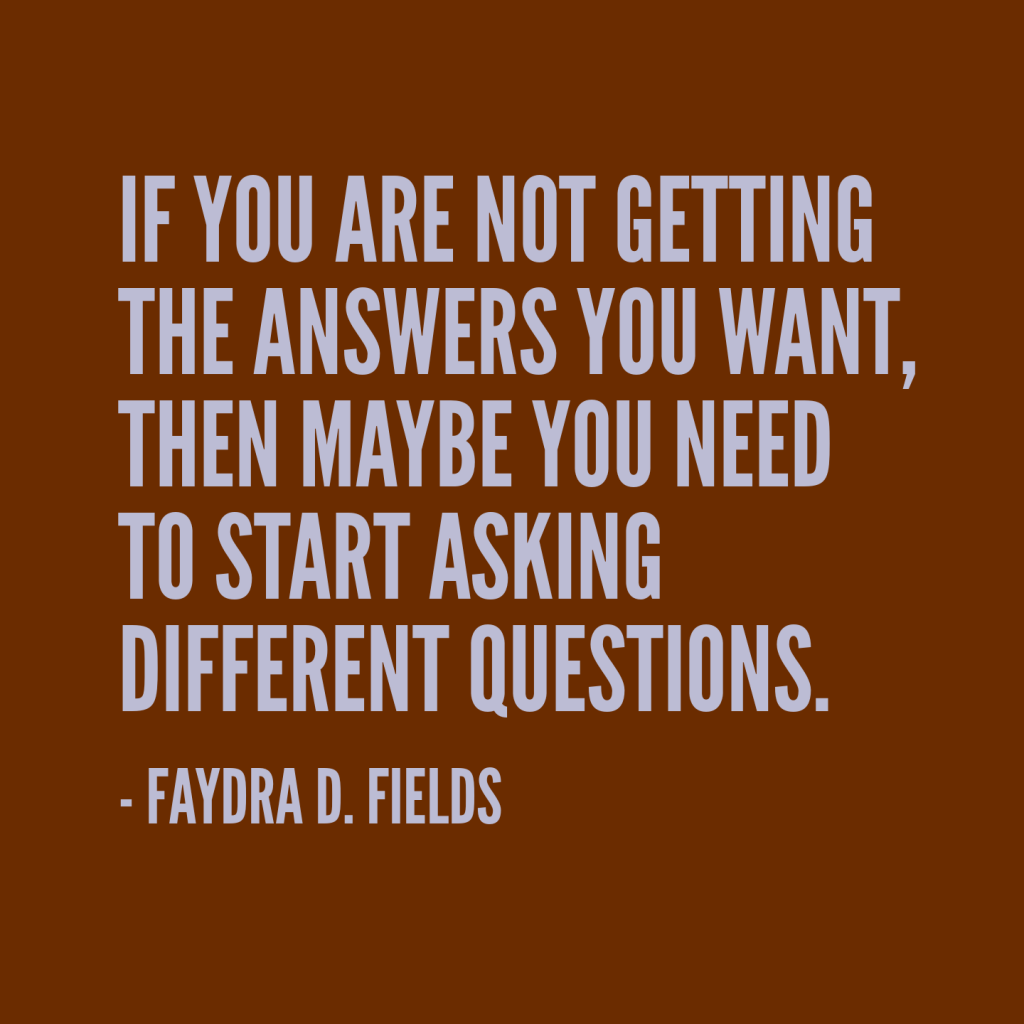 Maximum Axioms for Mental Acuity: If you are not getting the answers you want, then maybe you need to start asking different questions. - Faydra D. Fields