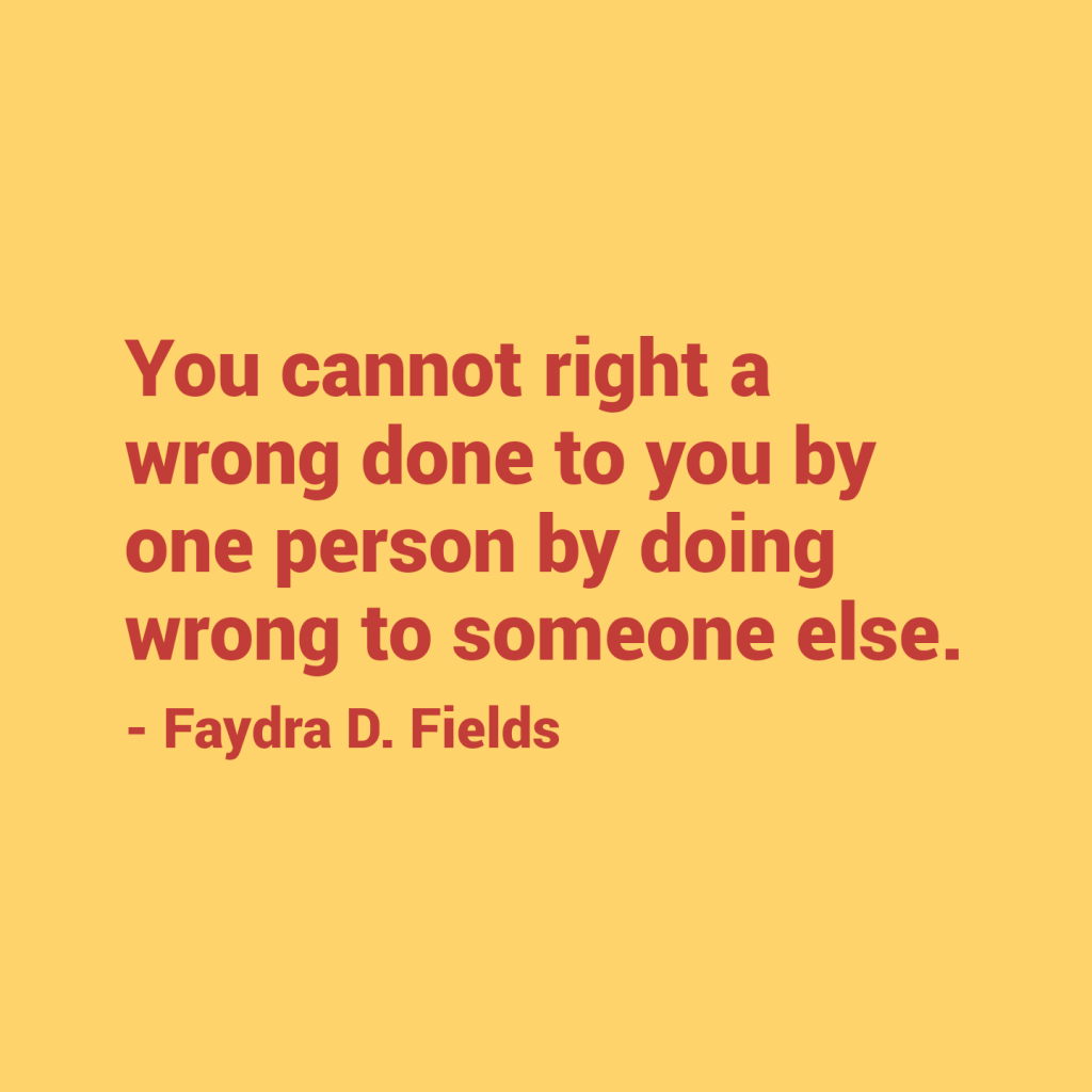 Maximum Axioms for Mental Acuity: You cannot right a wrong done to you by one person by doing wrong to someone else. - Faydra D. Fields