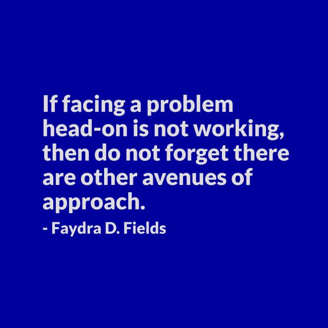 Maximum Axioms for Mental Acuity: If facing a problem head-on is not working, then do not forget there are other avenues of approach. - Faydra D. Fields