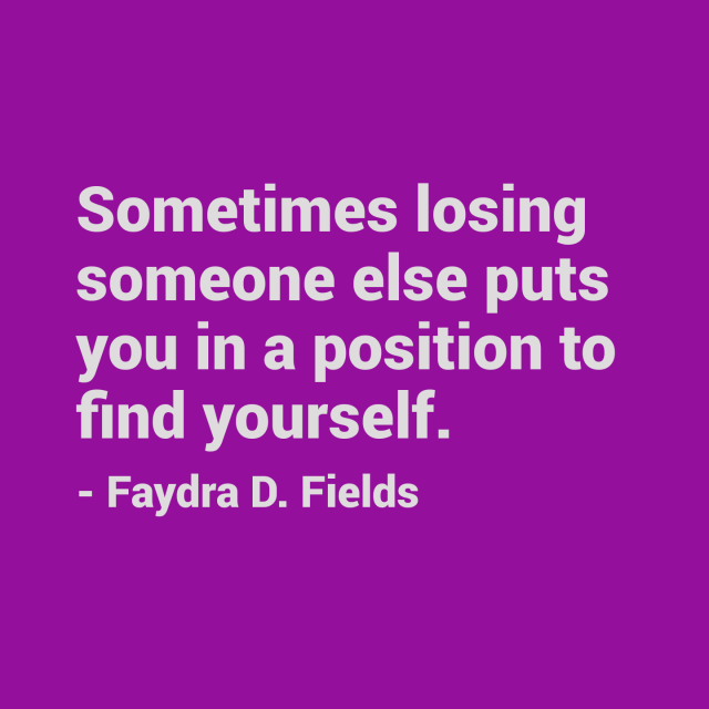 Maximum Axioms For Mental Acuity: Sometimes Losing Someone Else Puts You In A Position To Find Yourself. - Faydra D. Fields