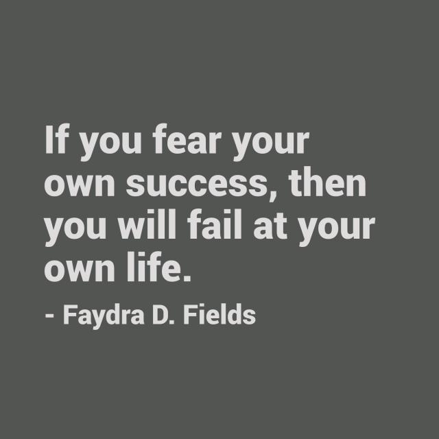 Maximum Axioms for Mental Acuity: If you fear your own success, then you will fail at your own life. - Faydra D. Fields