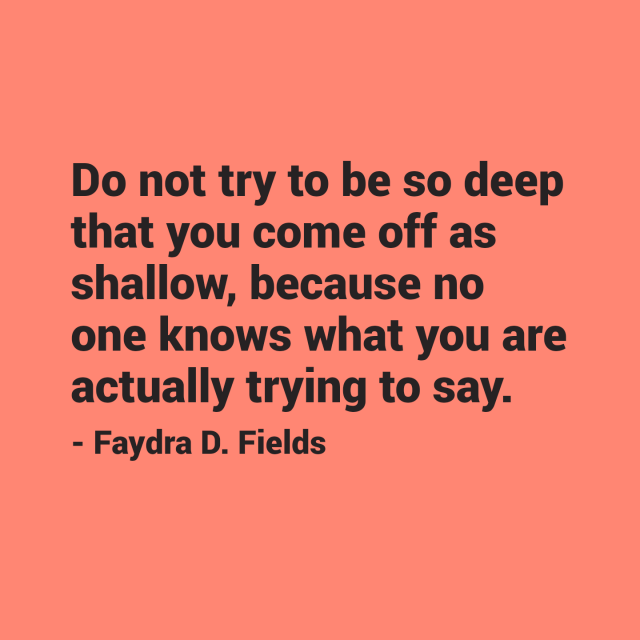 Maximum Axioms for Mental Acuity: Do not try to be so deep that you come off as shallow, because no one knows what you are actually trying to say. - Faydra D. Fields