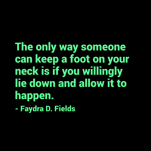 Maximum Axioms for Mental Acuity: The only way someone can keep a foot on your neck is if you willingly lie down and allow it to happen. - Faydra D. Fields