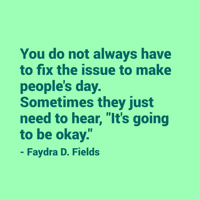 "Maximum Axioms for Mental Acuity: You do not always have to fix the issue to make people's day. Sometimes they just need to hear, ""It's going to be okay."" - Faydra D. Fields"