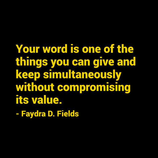 Maximum Axioms for Mental Acuity: Your word is one of the things you can give and keep simultaneously without compromising its value. - Faydra D. Fields