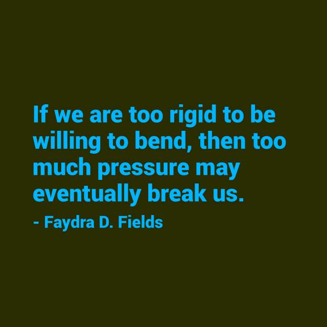 Maximum Axiom For Mental Acuity: If We Are Too Rigid To Be Willing To Bend, Then Too Much Pressure May Eventually Break Us. - Faydra D. Fields