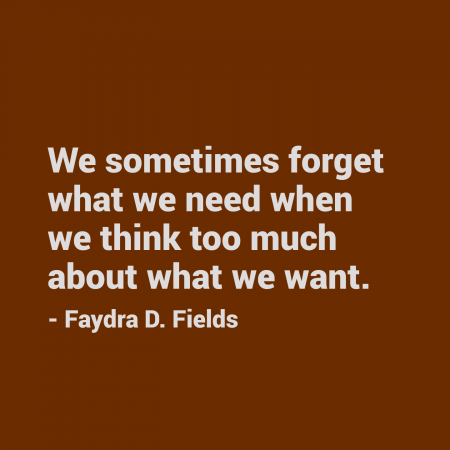 Maximum Axioms for Mental Acuity: We sometimes forget what we need when we think too much about what we want. - Faydra D. Fields