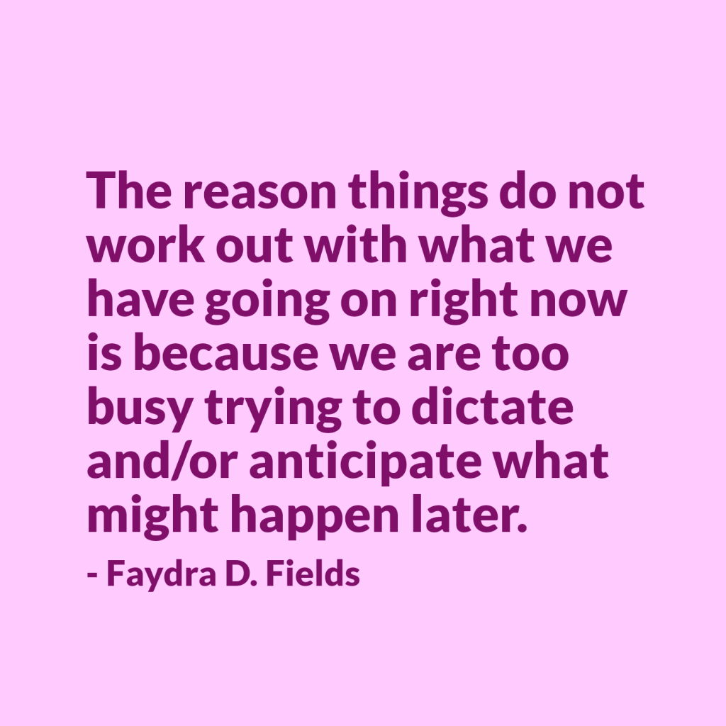 Maximum Axioms for Mental Acuity: The reason things do not work out with what we have going on right now is because we are too busy trying to dictate and/or anticipate what might happen later. - Faydra D. Fields