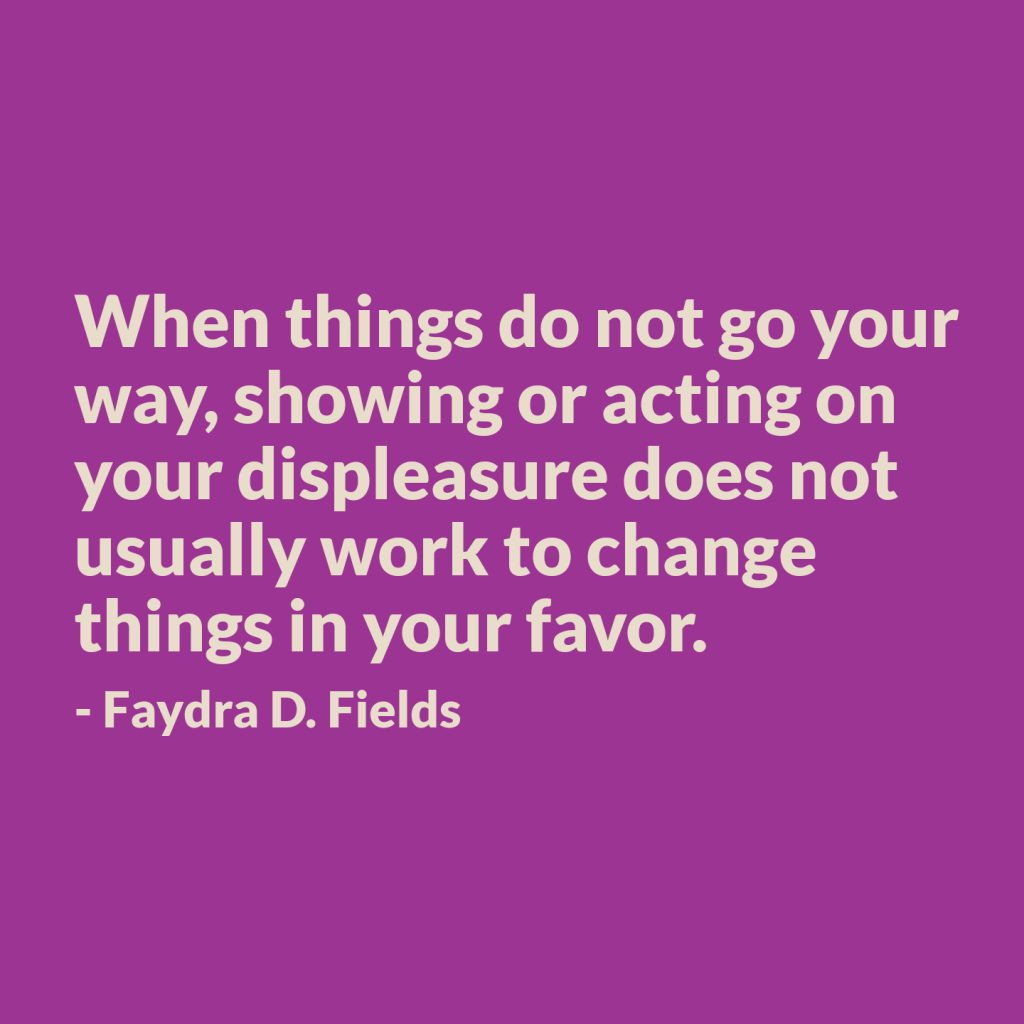 Maximum Axioms for Mental Acuity: When things do not go your way, showing or acting on your displeasure does not usually work to change things in your favor. - Faydra D. Fields