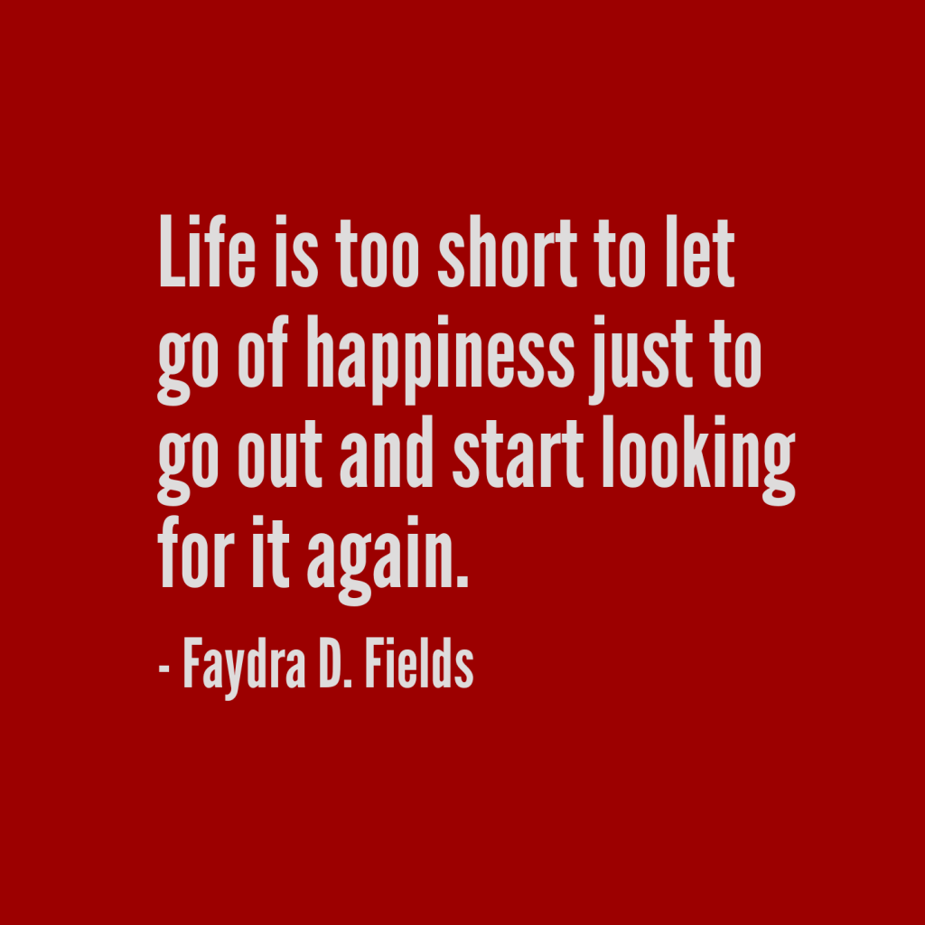 Maximum Axioms for Mental Acuity: Life is too short to let go of happiness just to go out and start looking for it again. - Faydra D. Fields