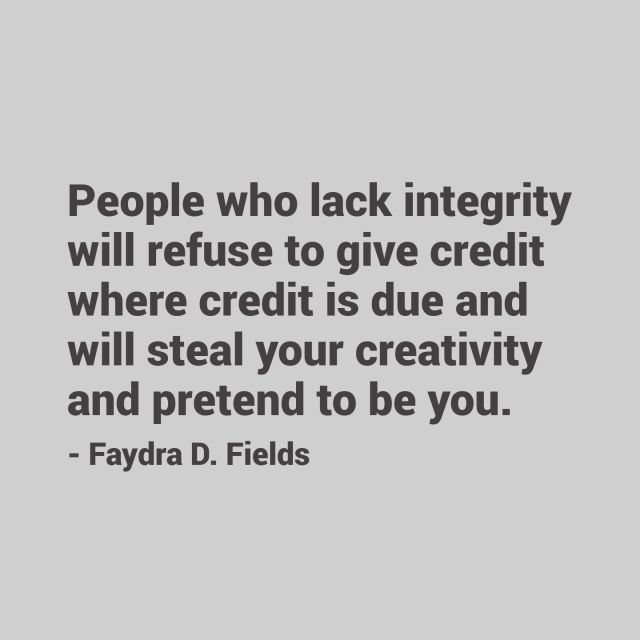 Maximum Axioms for Mental Acuity: People who lack integrity will refuse to give credit where credit is due and will steal your creativity and pretend to be you. -Faydra D. Fields