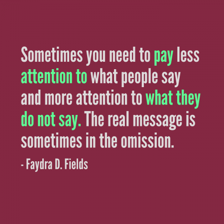 Maximum Axioms for Mental Acuity: Sometimes you need to pay less attention to what people say and more attention to what they do not say. The real message is sometimes in the omission. -Faydra D. Fields