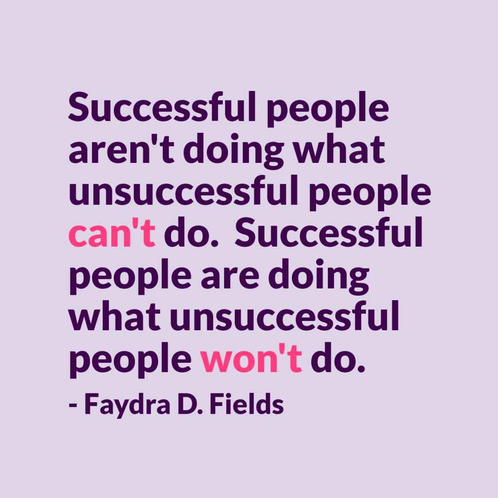 Maximum Axioms for Mental Acuity | Axiom 290: Successful people aren't doing what unsuccessful people can't do. Successful people are doing what unsuccessful people won't do. -Faydra D. Fields