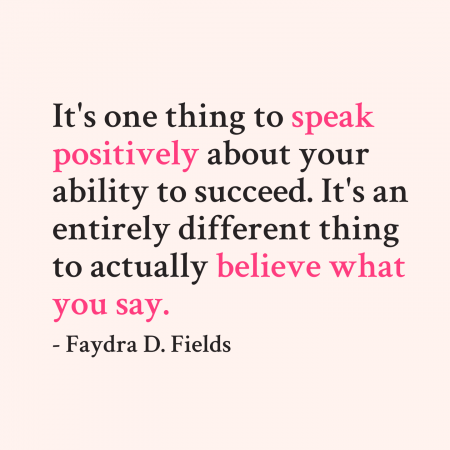 Maximum Axioms for Mental Acuity | Axiom 291: It's one thing to speak positively about your ability to succeed. It's an entirely different thing to actually believe what you say. -Faydra D. Fields