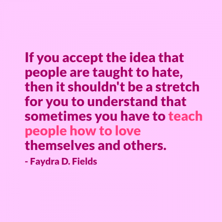 Maximum Axioms for Mental Acuity | Axiom 292: If you accept the idea that people are taught to hate, then it shouldn't be a stretch for you to understand that sometimes you have to teach people how to love themselves and others. -Faydra D. Fields