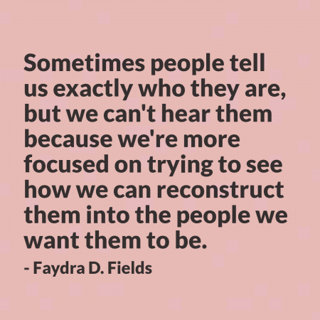 Maximum Axioms for Mental Acuity | Axiom 294: Sometimes people tell us exactly who they are, but we can't hear them because we're more focused on trying to see how we can reconstruct them into the people we want them to be. -Faydra D. Fields