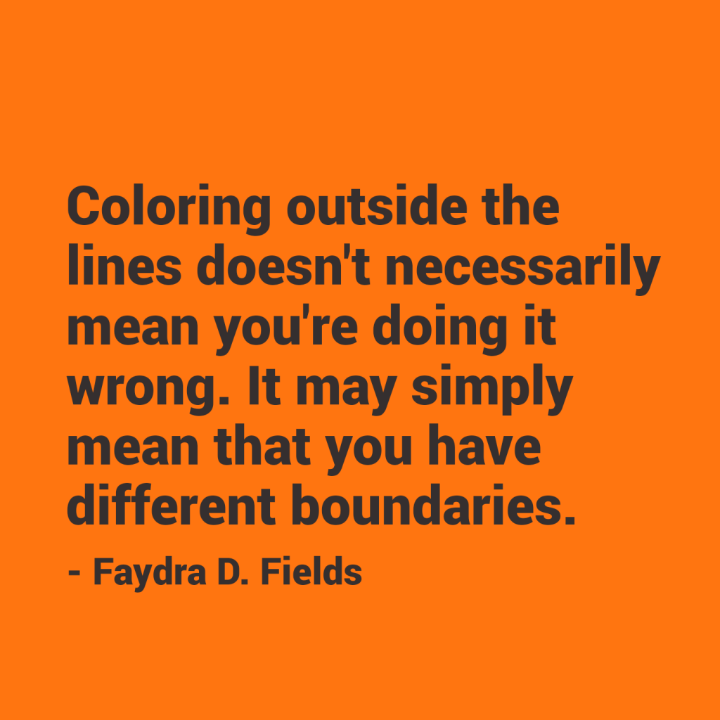 Maximum Axioms for Mental Acuity | Axiom 295: Coloring outside the lines doesn't necessarily mean you're doing it wrong. It may simply mean that you have different boundaries. -Faydra D. Fields