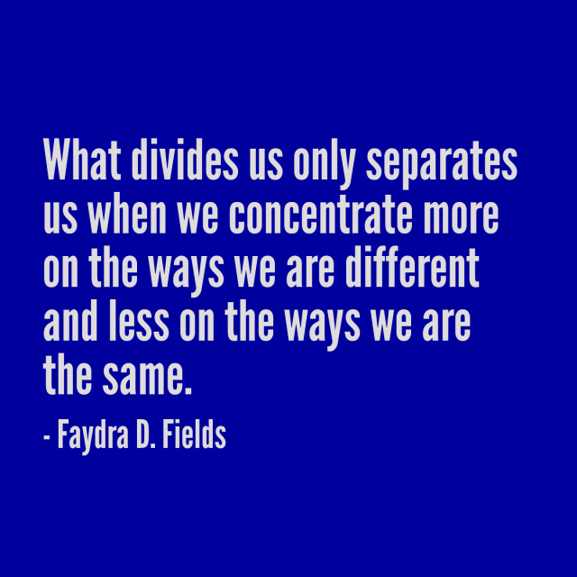 Maximum Axioms For Mental Acuity | Axiom 293: What Divides Us Only Separates Us When We Concentrate More On The Ways We Are Different And Less On The Ways We Are The Same. -Faydra D. Fields