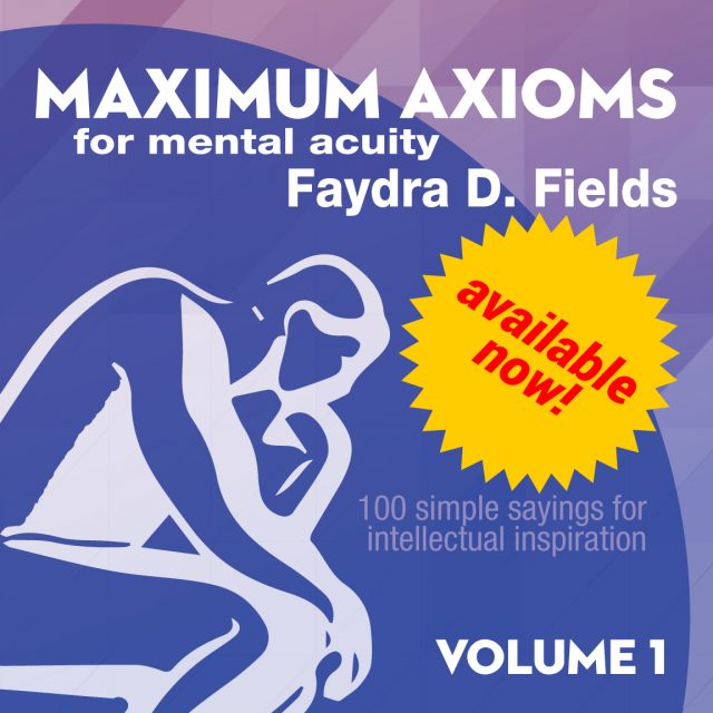 """Maximum Axioms for Mental Acuity: 100 Simple Sayings for Intellectual Inspiration, Volume 1"" by Faydra D. Fields now available on Amazon."