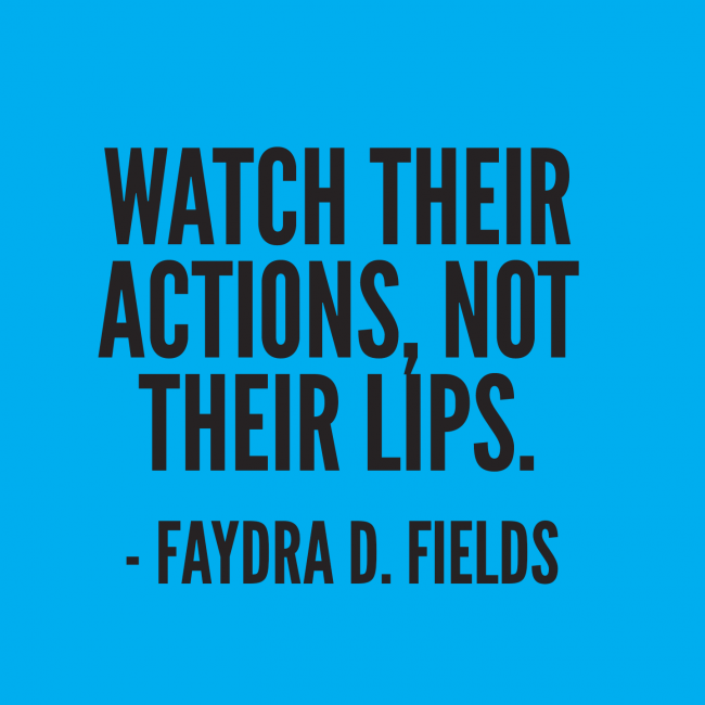 Maximum Axioms For Mental Acuity: Watch Their Actions, Not Their Lips. -Faydra D. Fields